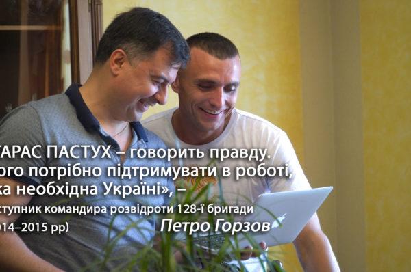 «Тарас Пастух – говорить правду. Його потрібно підтримувати в роботі, яка необхідна Україні», – побратим Петро Горзов